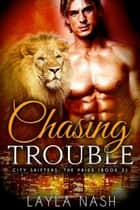 Chasing Trouble - City Shifters: the Pride, #2 ebook by Layla Nash