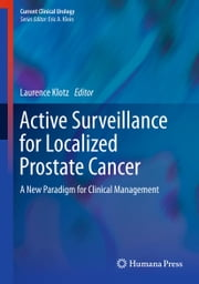 Active Surveillance for Localized Prostate Cancer - A New Paradigm for Clinical Management ebook by Laurence Klotz