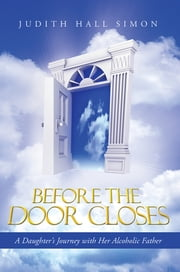 Before the Door Closes - A Daughter's Journey with Her Alcoholic Father ebook by Judith Hall Simon