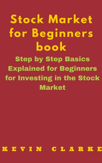 Stock Market for Beginners Book: Step By Step Basics Explained For Beginners eBook by Kevin Clarke