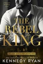 The Rebel King ebook by Kennedy Ryan
