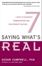 Saying What's Real - Seven Keys to Authentic Communication and Relationship Success 電子書籍 by Susan Campbell