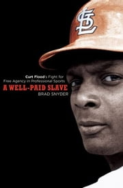 A Well-Paid Slave - Curt Flood's Fight for Free Agency in Professional Sports ebook by Brad Snyder