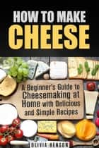 How to Make Cheese: A Beginner's Guide to Cheesemaking at Home with Delicious and Simple Recipes - Cheesemaking ebook by Olivia Henson