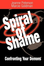 A Spiral of Shame - Confronting Your Demons ebook by Jeanne Peterson, PH.D.,Marcie Goldman, Ph.D.