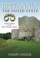 Britannia: The Failed State - Tribal Conflicts and the End of Roman Britain ebook by Stuart Laycock