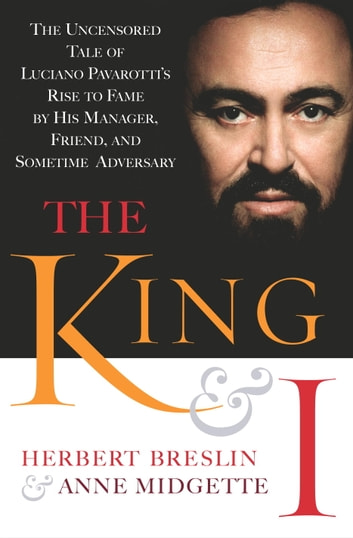The King and I - The Uncensored Tale of Luciano Pavarotti's Rise to Fame by His Manager, Friend and Sometime Adversary ebook by Herbert Breslin,Anne Midgette