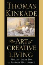 The Art of Creative Living - Making Every Day a Radiant Masterpiece ebook by Thomas Kinkade