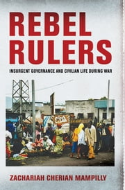 Rebel Rulers - Insurgent Governance and Civilian Life during War ebook by Zachariah Cherian Mampilly