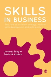 Skills in Business - The Role of Business Strategy, Sectoral Skills Development and Skills Policy ebook by Johnny Sung,David N Ashton