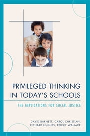 Privileged Thinking in Today's Schools - The Implications for Social Justice ebook by David Barnett,Carol Christian,Richard Hughes,Rocky Wallace