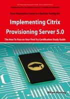 Implementing Citrix Provisioning Server 5.0: 1Y0-A06 Exam Certification Exam Preparation Course in a Book for Passing the Implementing Citrix Provisioning Server 5.0 Exam - The How To Pass on Your First Try Certification Study Guide: 1Y0-A06 Exam Cer ebook by William Manning