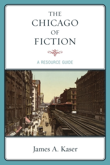 The Chicago of Fiction - A Resource Guide ebook by James A. Kaser