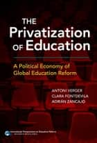 The Privatization of Education - A Political Economy of Global Education Reform ebook by Antoni Verger, Clara Fontdevila, Adrián Zancajo