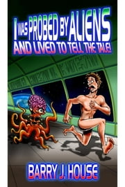 I Was Probed by Aliens and Lived to Tell the Tale ebook by Barry J. House