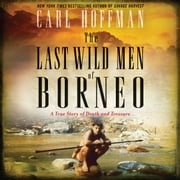 The Last Wild Men of Borneo - A True Story of Death and Treasure audiobook by Carl Hoffman