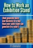 How to Work an Exhibition Stand - (And generate more new business in a day than your sales team can generate in a year!) ebook by P J Alexander