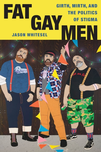 Fat Gay Men - Girth, Mirth, and the Politics of Stigma eBook by Jason Whitesel