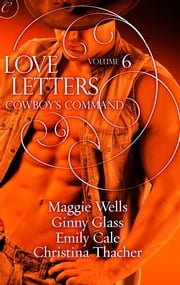 Love Letters Volume 6: Cowboy's Command ebook by Ginny Glass,Christina Thacher,Emily Cale,Maggie Wells