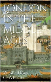 London in the Middle Ages ebook by William Benham,Charles Welch