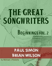 The Great Songwriters - Beginnings Vol 2 - Paul Simon and Brian Wilson ebook by Michael J Roberts