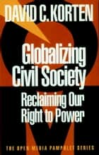 Globalizing Civil Society - Reclaiming Our Right to Power ebook by David C. Korten