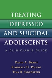 Treating Depressed and Suicidal Adolescents - A Clinician's Guide ebook by David A. Brent, MD, FAAP, ABPN,Kimberly D. Poling, LCSW,Tina R. Goldstein, PhD