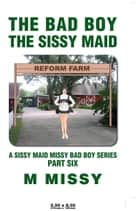 THE BAD BOY, THE SISSY MAID ebook by M MISSY