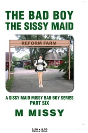 THE BAD BOY, THE SISSY MAID - A SISSY MAID MISSY BAD BOY SERIES, PART SIX ebook by M MISSY
