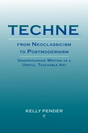 Techne, from Neoclassicism to Postmodernism: Understanding Writing as a Useful, Teachable Art ebook by Pender, Kelly