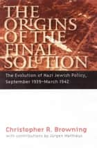 The Origins of the Final Solution - The Evolution of Nazi Jewish Policy, September 1939-March 1942 ebook by Christopher R. Browning