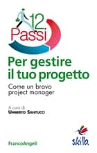 Dodici passi per gestire il tuo progetto. Come un bravo project manager - Come un bravo project manager ebook by AA. VV., Umberto Santucci