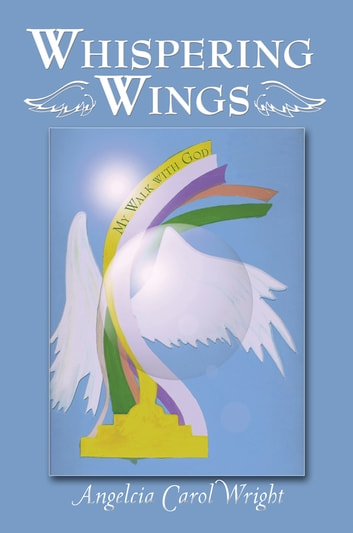 Whispering Wings - My Walk with God ebook by Angelcia Carol Wright