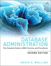 Database Administration - The Complete Guide to DBA Practices and Procedures ebook by Craig S. Mullins