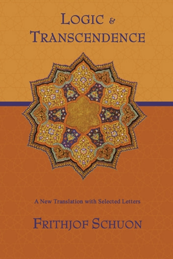 Logic and Transcendence - A New Translation with Selected Letters ebook by Frithjof Schuon