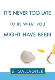 It's Never Too Late to Be What You Might Have Been ebook by BJ Gallagher
