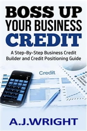 Boss Up Your Business Credit - A Step-By-Step Business Credit Builder and Credit Positioning Guide ebook by A.J. Wright