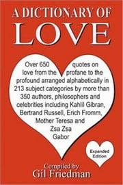 A Dictionary of Love: Over 650 quotes on love from the profane to the profound arranged alphabetically ebook by Gil Friedman