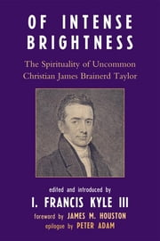 Of Intense Brightness - The Spirituality of Uncommon Christian James Brainerd Taylor ebook by Francis I. Kyle III,James M. Houston,Peter Adam