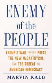 Enemy of the People - Trump's War on the Press, the New McCarthyism, and the Threat to American Democracy ebook by Marvin Kalb