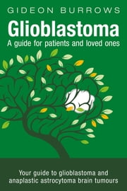 Glioblastoma - A guide for patients and loved ones - Your guide to glioblastoma and anaplastic astrocytoma brain tumours ebook by Gideon D Burrows