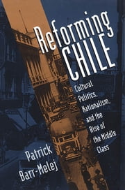 Reforming Chile - Cultural Politics, Nationalism, and the Rise of the Middle Class ebook by Patrick M. Barr-Melej
