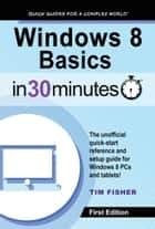 Windows 8 Basics In 30 Minutes ebook by Tim Fisher