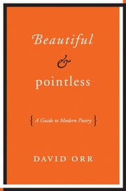Beautiful & Pointless - A Guide to Modern Poetry ebook by David Orr