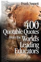 400 Quotable Quotes From the World's Leading Educators ebook by Frank Sennett
