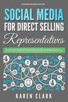 Social Media for Direct Selling Representatives: Ethical and Effective Online Marketing, 2018 Edition - Social Media for Direct Selling, #1 ebook by Karen Clark