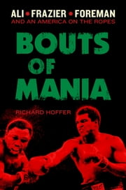 Bouts of Mania - Ali, Frazier, and Foreman--and an America on the Ropes ebook by Richard Hoffer