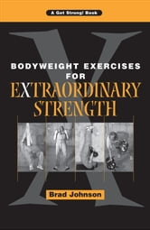 Bodyweight Exercises for Extraordinary Strength ebook by Brad Johnson