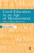 Good Education in an Age of Measurement - Ethics, Politics, Democracy ebook by Gert J. J. Biesta