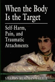 When the Body Is the Target - Self-Harm, Pain, and Traumatic Attachments ebook by Sharon Klayman Farber